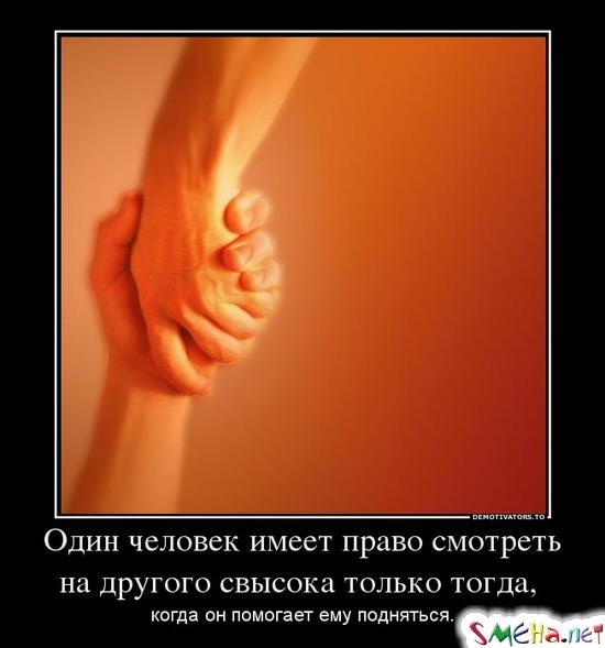 Один человек имеет право смотреть на другого свысока только тогда, когда он помогает ему подняться