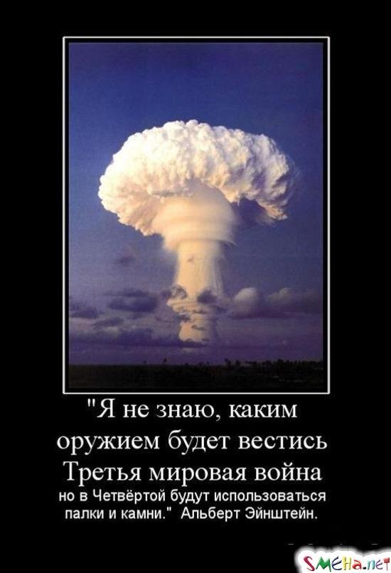 Я не знаю, каким оружием будет вестись Третья мировая война - но в Четвертой будут использоваться палки и камни. Альберт Эйнштейн