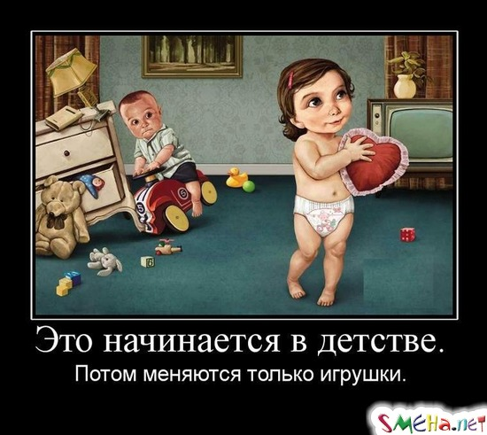 Это начинается в детстве. - Потом меняются только игрушки.